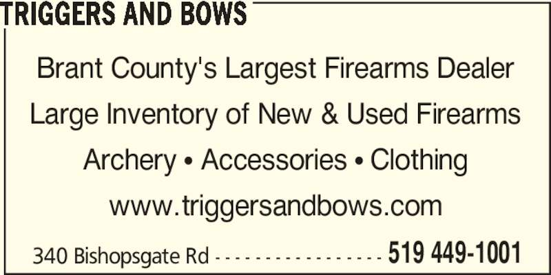 Triggers and Bows (2264931520) - Display Ad - 340 Bishopsgate Rd - - - - - - - - - - - - - - - - - 519 449-1001 TRIGGERS AND BOWS Brant County's Largest Firearms Dealer Large Inventory of New & Used Firearms Archery π Accessories π Clothing www.triggersandbows.com