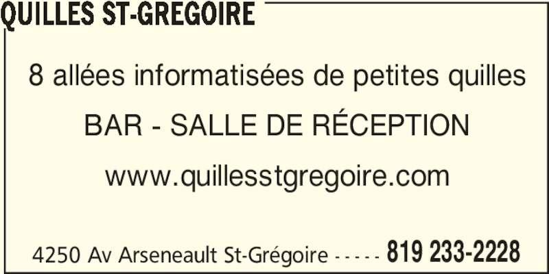 Quilles St-Grégoire (819-233-2228) - Annonce illustrée======= - 4250 Av Arseneault St-Grégoire - - - - - 819 233-2228 QUILLES ST-GREGOIRE 8 allées informatisées de petites quilles BAR - SALLE DE RÉCEPTION www.quillesstgregoire.com