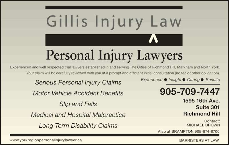Gillis Injury Law (9057097447) - Display Ad - Personal Injury Lawyers Experienced and well respected trial lawyers established in and serving The Cities of Richmond Hill, Markham and North York. Your claim will be carefully reviewed with you at a prompt and efficient initial consultation (no fee or other obligation). Experience Insight Caring ResultsSerious Personal Injury Claims Motor Vehicle Accident Benefits Slip and Falls Medical and Hospital Malpractice Long Term Disability Claims 905-709-7447 1595 16th Ave. Suite 301 Richmond Hill Contact: MICHAEL BROWN www.yorkregionpersonalinjurylawyer.ca BARRISTERS AT LAW Gi l l i s  In jury  Law Also at BRAMPTON 905-874-8700