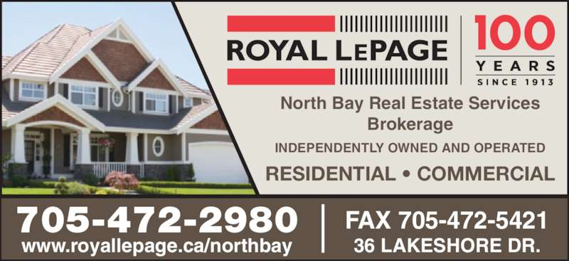 Royal LePage (705-472-2980) - Display Ad - North Bay Real Estate Services Brokerage INDEPENDENTLY OWNED AND OPERATED RESIDENTIAL • COMMERCIAL 705-472-2980 www.royallepage.ca/northbay FAX 705-472-5421 36 LAKESHORE DR.