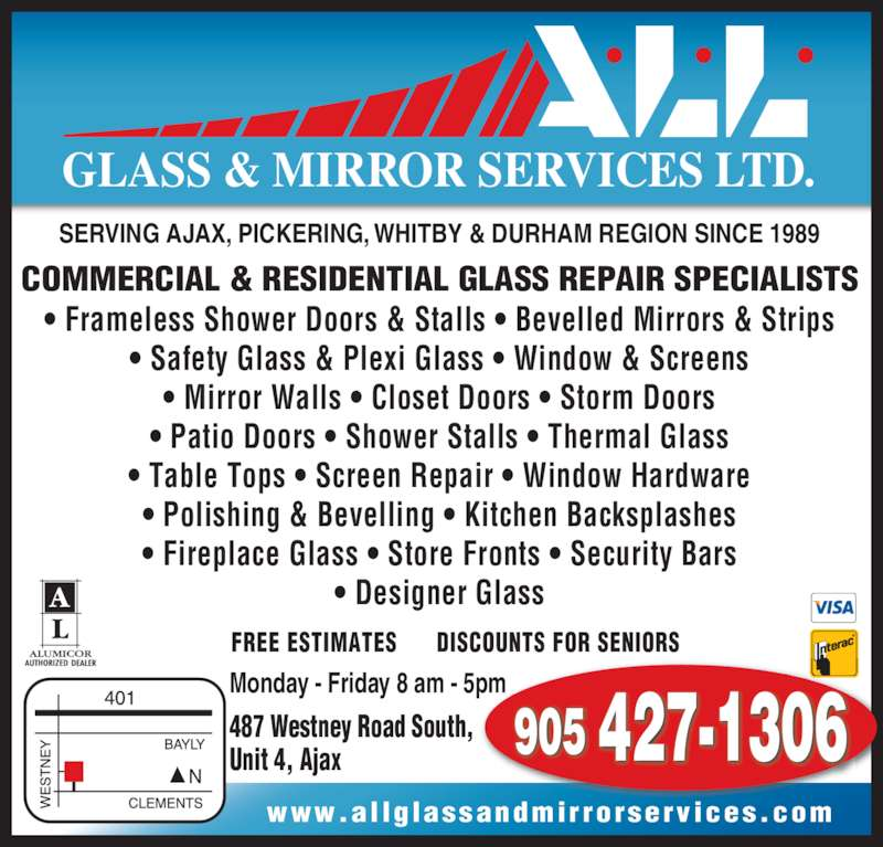 A L L Glass & Mirror Services Ltd (905-427-1306) - Display Ad - • Designer Glass 905 427-1306 GLASS & MIRROR SERVICES LTD. SERVING AJAX, PICKERING, WHITBY & DURHAM REGION SINCE 1989 COMMERCIAL & RESIDENTIAL GLASS REPAIR SPECIALISTS 487 Westney Road South, Unit 4, Ajax www.al lglassandmirrorservices.com FREE ESTIMATES      DISCOUNTS FOR SENIORS Monday - Friday 8 am - 5pm • Frameless Shower Doors & Stalls • Bevelled Mirrors & Strips • Safety Glass & Plexi Glass • Window & Screens • Mirror Walls • Closet Doors • Storm Doors • Patio Doors • Shower Stalls • Thermal Glass • Table Tops • Screen Repair • Window Hardware • Polishing & Bevelling • Kitchen Backsplashes • Fireplace Glass • Store Fronts • Security Bars