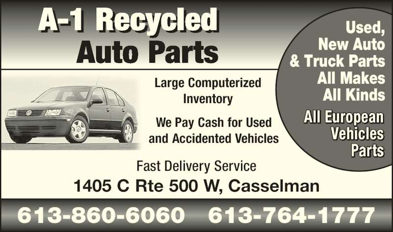 A-1 Recycled Auto Parts (613-764-1777) - Display Ad - We Pay Cash for Used and Accidented Vehicles Fast Delivery Service 1405 C Rte 500 W, Casselman Large Computerized Inventory A-1 Recycled Auto Parts 613-860-6060   613-764-1777 Used, New Auto & Truck Parts All Makes All Kinds All European Vehicles