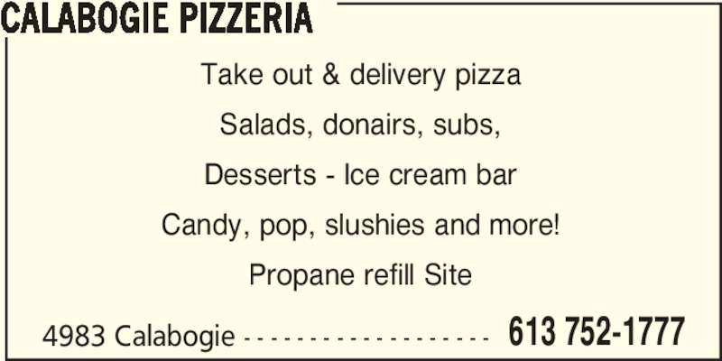Calabogie Pizzeria (6137521777) - Display Ad - CALABOGIE PIZZERIA 4983 Calabogie - - - - - - - - - - - - - - - - - - - 613 752-1777 Take out & delivery pizza Salads, donairs, subs, Desserts - Ice cream bar Candy, pop, slushies and more! Propane refill Site
