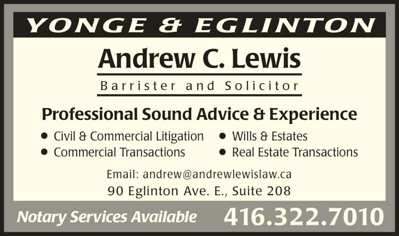 Lewis Andrew C (4163227010) - Display Ad - Professional Sound Advice & Experience 90 Eglinton Ave. E., Suite 208 Andrew C. Lewis B a r r i s t e r  a n d  S o l i c i t o r Notary Services Available 416.322.7010 YO N G E & E G LI NTO N Civil & Commercial Litigation Commercial Transactions Wills & Estates  Real Estate Transactions