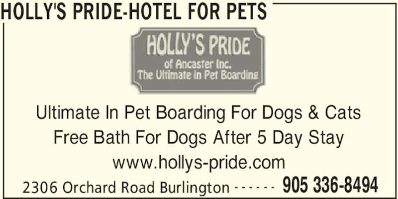 Holly's Pride-Hotel For Pets (905-336-8494) - Display Ad - HOLLY'S PRIDE-HOTEL FOR PETS 2306 Orchard Road Burlington 905 336-8494- - - - - - Ultimate In Pet Boarding For Dogs & Cats Free Bath For Dogs After 5 Day Stay www.hollys-pride.com