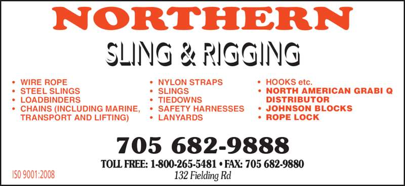 Northern Sling & Rigging (705-682-9888) - Display Ad - • WIRE ROPE • STEEL SLINGS • LOADBINDERS • CHAINS (INCLUDING MARINE,   TRANSPORT AND LIFTING) • NYLON STRAPS • SLINGS • TIEDOWNS • SAFETY HARNESSES • LANYARDS  • HOOKS etc. • NORTH AMERICAN GRABI Q  DISTRIBUTOR • JOHNSON BLOCKS • ROPE LOCK IS0 9001:2008 705 682-9888 TOLL FREE: 1-800-265-5481 • FAX: 705 682-9880 132 Fielding Rd