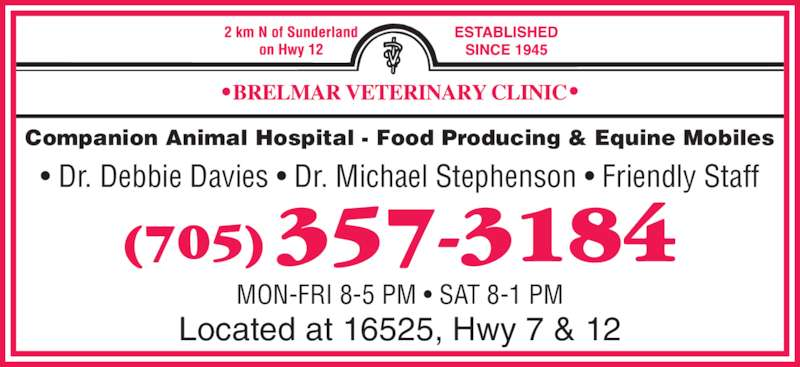 Brelmar Veterinary Clinic (705-357-3184) - Display Ad - Located at 16525, Hwy 7 & 12 Companion Animal Hospital - Food Producing & Equine Mobiles • Dr. Debbie Davies • Dr. Michael Stephenson • Friendly Staff MON-FRI 8-5 PM • SAT 8-1 PM