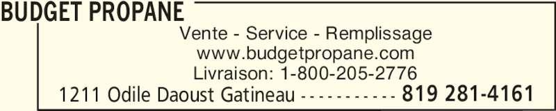 Budget Propane (819-281-4161) - Annonce illustrée======= - Vente - Service - Remplissage www.budgetpropane.com Livraison: 1-800-205-2776 BUDGET PROPANE 1211 Odile Daoust Gatineau - - - - - - - - - - - 819 281-4161