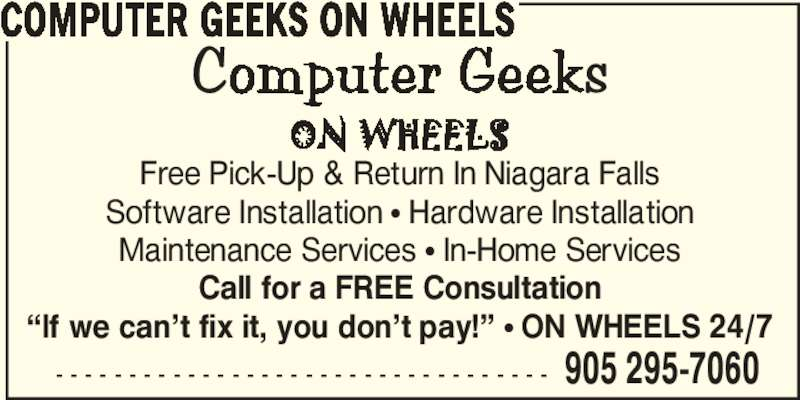 """Computer Geeks On Wheels (905-295-7060) - Display Ad - - - - - - - - - - - - - - - - - - - - - - - - - - - - - - - - - - - 905 295-7060 COMPUTER GEEKS ON WHEELS Free Pick-Up & Return In Niagara Falls Software Installation π Hardware Installation Maintenance Services π In-Home Services Call for a FREE Consultation """"If we can't fix it, you don't pay!"""" π ON WHEELS 24/7"""