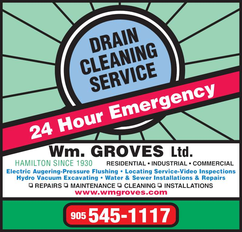 Groves Wm Ltd (905-545-1117) - Display Ad - 905 545-1117 24 Ho ur Em ergen cy Wm. GROVES  Ltd. HAMILTON SINCE 1930 RESIDENTIAL • INDUSTRIAL • COMMERCIAL Electric Augering-Pressure Flushing • Locating Service-Video Inspections Hydro Vacuum Excavating • Water & Sewer Installations & Repairs REPAIRS     MAINTENANCE     CLEANING     INSTALLATIONS www.wmgroves.com