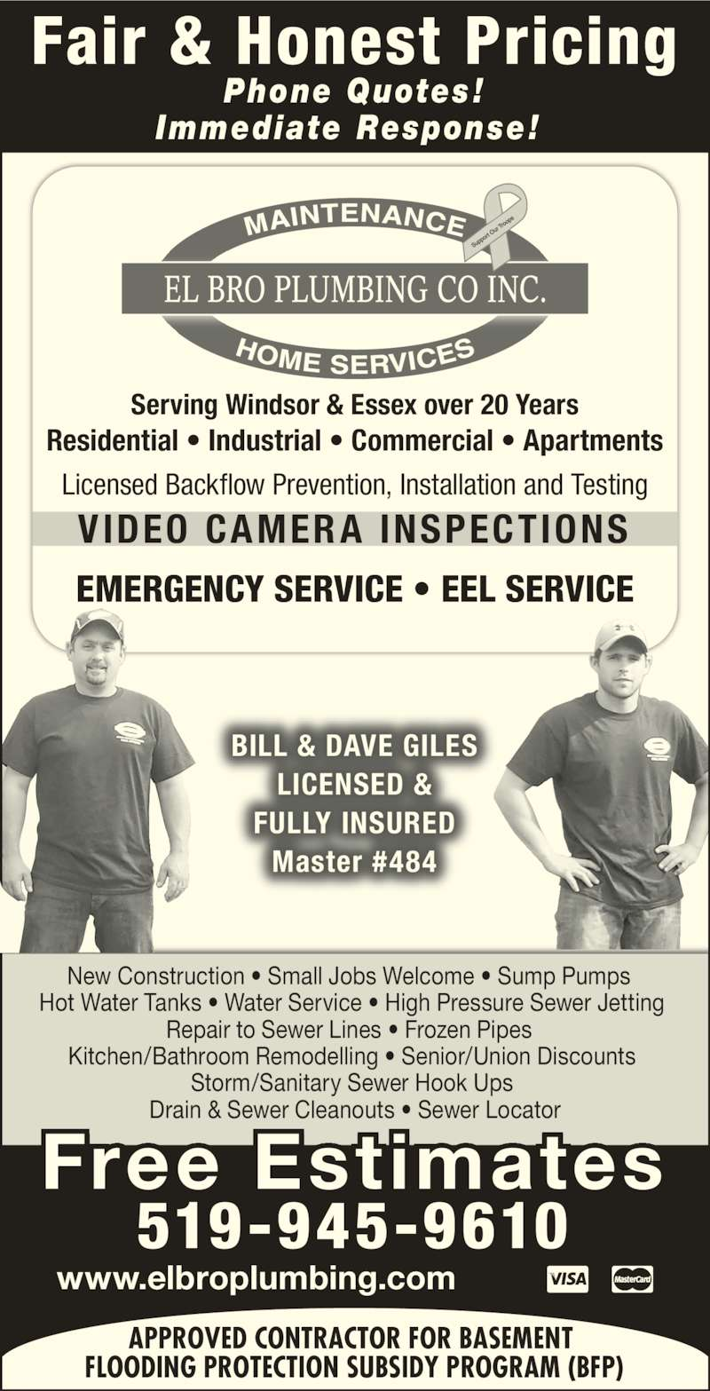 El Bro Plumbing (519-945-9610) - Display Ad - Serving Windsor & Essex over 20 Years Licensed Backflow Prevention, Installation and Testing EMERGENCY SERVICE • EEL SERVICE Phone Quotes ! Immediate Response!  VIDEO CAMER A INSPECTIONS Fair & Honest Pricing BILL & DAVE GILES LICENSED & FULLY INSURED Master #484 Residential • Industrial • Commercial • Apartments New Construction • Small Jobs Welcome • Sump Pumps    Hot Water Tanks • Water Service • High Pressure Sewer Jetting   Repair to Sewer Lines • Frozen Pipes   Kitchen/Bathroom Remodelling • Senior/Union Discounts  Storm/Sanitary Sewer Hook Ups  Drain & Sewer Cleanouts • Sewer Locator www.elbroplumbing.com Free Estimates 519-945-9610 APPROVED CONTRACTOR FOR BASEMENT  FLOODING PROTECTION SUBSIDY PROGRAM (BFP)