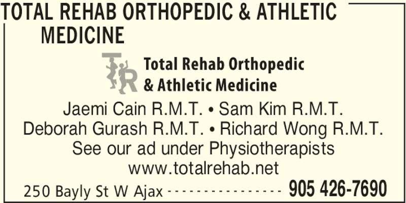 Total Rehab (905-426-7690) - Display Ad - TOTAL REHAB ORTHOPEDIC & ATHLETIC  MEDICINE  250 Bayly St W Ajax 905 426-7690- - - - - - - - - - - - - - - - Jaemi Cain R.M.T. • Sam Kim R.M.T. Deborah Gurash R.M.T. • Richard Wong R.M.T. See our ad under Physiotherapists www.totalrehab.net