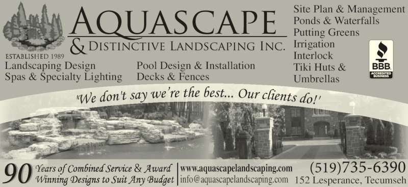 Aquascape Landscaping (5197356390) - Display Ad - www.aquascapelandscaping.com Site Plan & Management Ponds & Waterfalls Putting Greens Irrigation Interlock Tiki Huts & Umbrellas Landscaping Design Pool Design & Installation Spas & Specialty Lighting Decks & Fences 152 Lesperance, Tecumseh