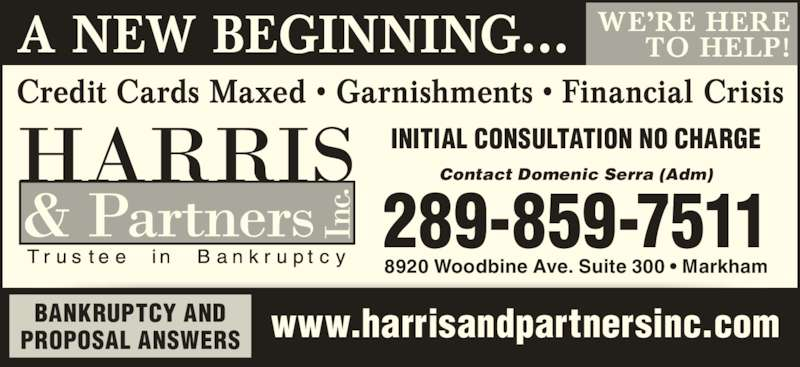 Harris & Partners Inc (905-479-5712) - Display Ad - A NEW BEGINNING… www.harrisandpartnersinc.com Credit Cards Maxed • Garnishments • Financial Crisis 289-859-7511 8920 Woodbine Ave. Suite 300 • Markham BANKRUPTCY AND PROPOSAL ANSWERS INITIAL CONSULTATION NO CHARGE WE'RE HERE TO HELP! Contact Domenic Serra (Adm)
