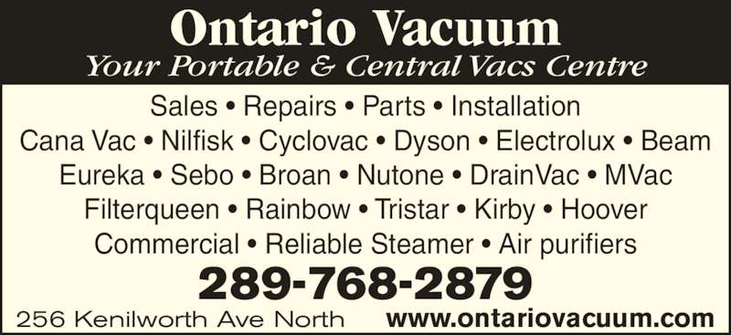 Ontario Vacuum (905-548-8484) - Display Ad - Your Portable & Central Vacs Centre 256 Kenilworth Ave North www.ontariovacuum.com 289-768-2879 Ontario Vacuum Sales • Repairs • Parts • Installation Cana Vac • Nilfisk • Cyclovac • Dyson • Electrolux • Beam Eureka • Sebo • Broan • Nutone • DrainVac • MVac Filterqueen • Rainbow • Tristar • Kirby • Hoover Commercial • Reliable Steamer • Air purifiers