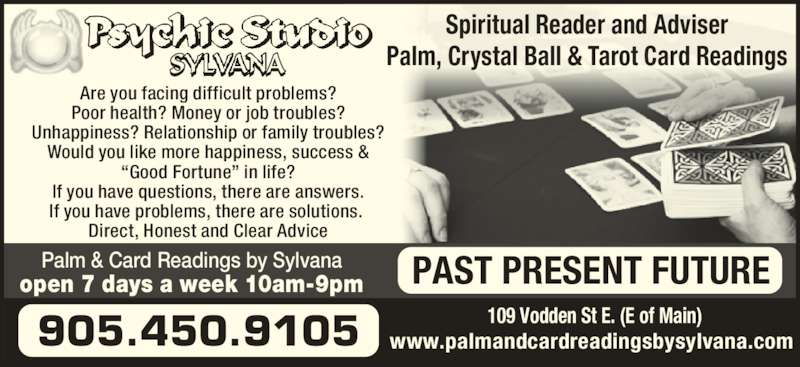 "Palm & Card Readings By Sylvana (905-450-9105) - Display Ad - Palm & Card Readings by Sylvana open 7 days a week 10am-9pm PAST PRESENT FUTURE www.palmandcardreadingsbysylvana.com905.450.9105 Spiritual Reader and Adviser Palm, Crystal Ball & Tarot Card Readings Are you facing difficult problems? Poor health? Money or job troubles? Unhappiness? Relationship or family troubles? Would you like more happiness, success & ""Good Fortune"" in life? If you have questions, there are answers. If you have problems, there are solutions.  Direct, Honest and Clear Advice 109 Vodden St E. (E of Main)"