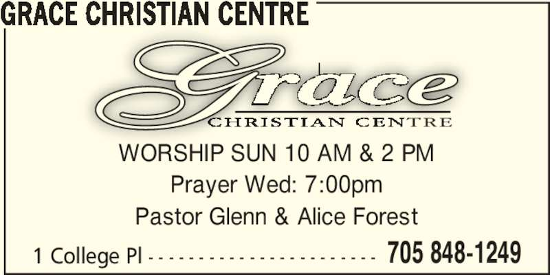 Grace Christian Centre (705-848-1249) - Display Ad - GRACE CHRISTIAN CENTRE 705 848-1249 Prayer Wed: 7:00pm Pastor Glenn & Alice Forest 1 College Pl - - - - - - - - - - - - - - - - - - - - - - - WORSHIP SUN 10 AM & 2 PM