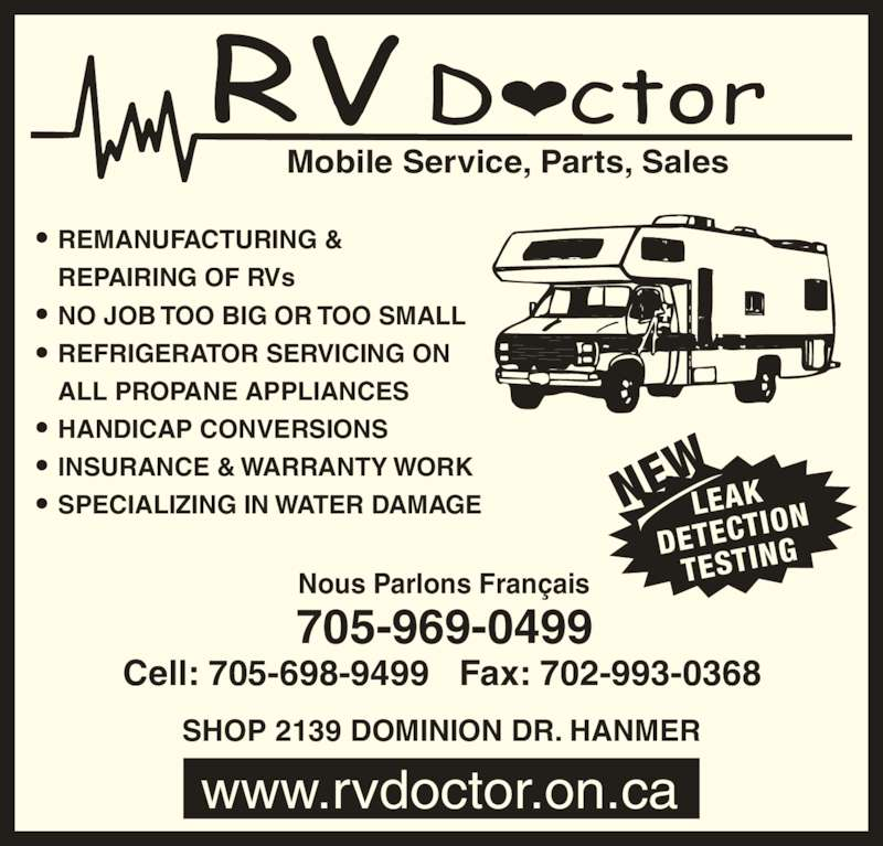 RV Doctor (705-969-0499) - Display Ad - www.rvdoctor.on.ca SHOP 2139 DOMINION DR. HANMER Mobile Service, Parts, Sales LEAK DETECT ION TESTIN NEW REMANUFACTURING & REPAIRING OF RVs NO JOB TOO BIG OR TOO SMALL REFRIGERATOR SERVICING ON ALL PROPANE APPLIANCES HANDICAP CONVERSIONS INSURANCE & WARRANTY WORK SPECIALIZING IN WATER DAMAGE 705-969-0499 Nous Parlons Français Cell: 705-698-9499   Fax: 702-993-0368