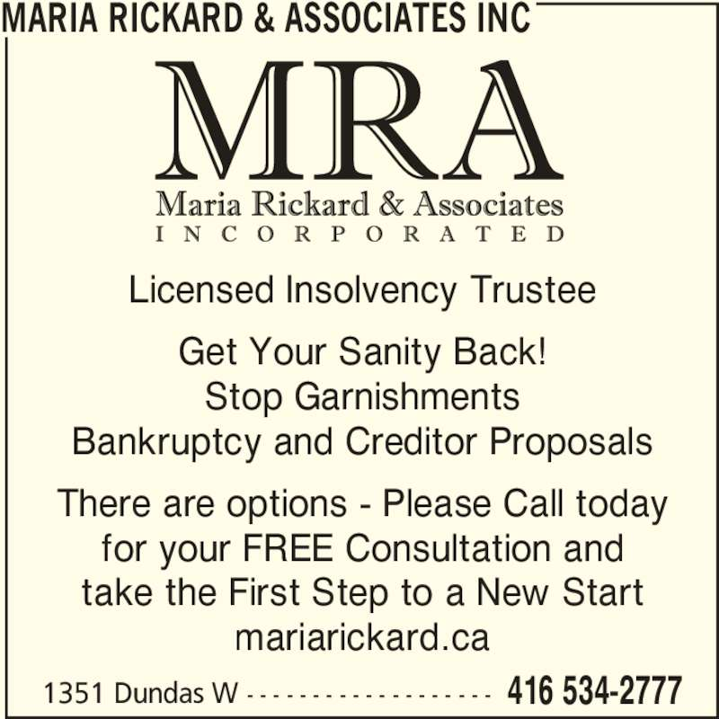Maria Rickard & Associates Inc (416-534-2777) - Display Ad - Licensed Insolvency Trustee Get Your Sanity Back! Stop Garnishments Bankruptcy and Creditor Proposals There are options - Please Call today for your FREE Consultation and take the First Step to a New Start mariarickard.ca MARIA RICKARD & ASSOCIATES INC 1351 Dundas W - - - - - - - - - - - - - - - - - - - 416 534-2777