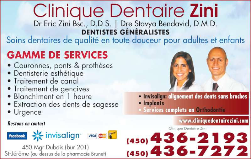 Clinique Dentaire Zini & Ass (4504362193) - Annonce illustrée======= - Dr Eric Zini Bsc., D.D.S. | Dre Stavya Bendavid, D.M.D. DENTISTES GÉNÉRALISTES Soins dentaires de qualité en toute douceur pour adultes et enfants GAMME DE SERVICES  • Couronnes, ponts & prothèses • Dentisterie esthétique • Traitement de canal • Traitement de gencives • Blanchiment en 1 heure • Extraction des dents de sagesse • Urgence (450)436-2193 (450)436-7272450 Mgr Dubois (bur 201)St-Jérôme (au-dessus de la pharmacie Brunet) Clinique Dentaire Zini www.cliniquedentairezini.comRestons en contact • Invisalign: alignement des dents sans broches • Services complets en Orthodontie  • Implants