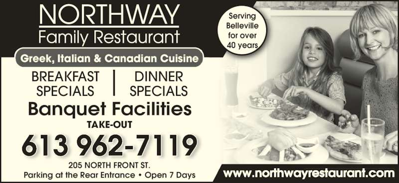 Northway Family Restaurant (613-962-7119) - Annonce illustrée======= - Parking at the Rear Entrance • Open 7 Days www.northwayrestaurant.com Serving Belleville for over 40 years Banquet Facilities 613 962-7119 205 NORTH FRONT ST. BREAKFAST SPECIALS DINNER SPECIALS Greek, Italian & Canadian Cuisine TAKE-OUT