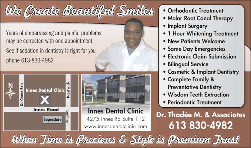 Innes Dental Clinic (6138304982) - Display Ad - Years of embarrassing and painful problems may be corrected with one appointment See if sedation in dentistry is right for you phone 613-830-4982 613 830-4982 Dr. Thadée M. & AssociatesInnes Dental Clinic 4275 Innes Rd Suite 112 www.innesdentalclinic.com • Orthodontic Treatment • Molar Root Canal Therapy • Implant Surgery • 1 Hour Whitening Treatment • New Patients Welcome • Same Day Emergencies • Electronic Claim Submission • Bilingual Service • Cosmetic & Implant Dentistry • Complete Family &  Preventative Dentistry • Wisdom Teeth Extraction • Periodontic TreatmentXDu G ra nd  B oi Lanthier Pr es tw ic Superstore Innes Road Innes Dental Clinic