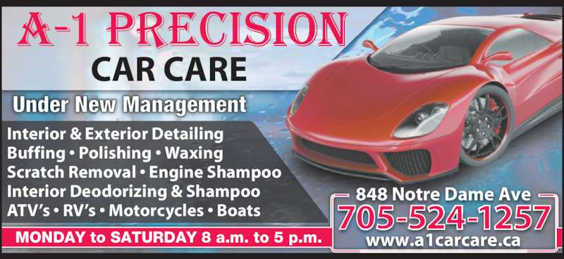 A-1 Precision Car Care (705-524-1257) - Display Ad - CAR CARE Under New Management Interior & Exterior Detailing Buffing • Polishing • Waxing Scratch Removal • Engine Shampoo Interior Deodorizing & Shampoo ATV's • RV's • Motorcycles • Boats MONDAY to SATURDAY 8 a.m. to 5 p.m. 705-524-1257 848 Notre Dame Ave www.a1carcare.ca CAR CARE Under New Management Interior & Exterior Detailing Buffing • Polishing • Waxing Scratch Removal • Engine Shampoo Interior Deodorizing & Shampoo ATV's • RV's • Motorcycles • Boats MONDAY to SATURDAY 8 a.m. to 5 p.m. 705-524-1257 848 Notre Dame Ave www.a1carcare.ca