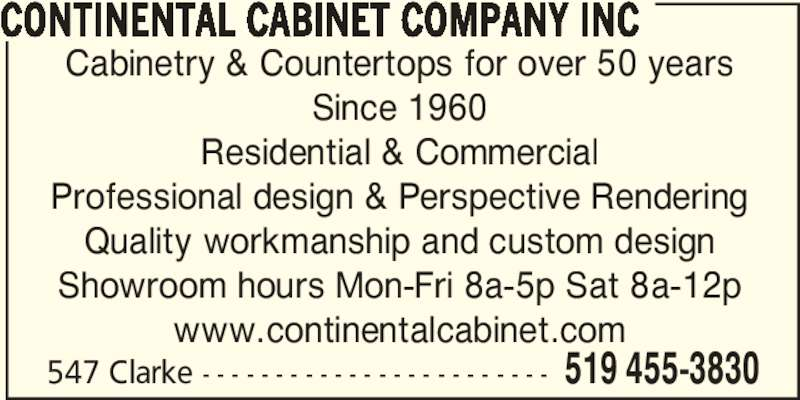Continental Cabinet Company Inc (519-455-3830) - Display Ad - Cabinetry & Countertops for over 50 years Since 1960 Residential & Commercial Professional design & Perspective Rendering Quality workmanship and custom design Showroom hours Mon-Fri 8a-5p Sat 8a-12p www.continentalcabinet.com 547 Clarke - - - - - - - - - - - - - - - - - - - - - - - - 519 455-3830 CONTINENTAL CABINET COMPANY INC