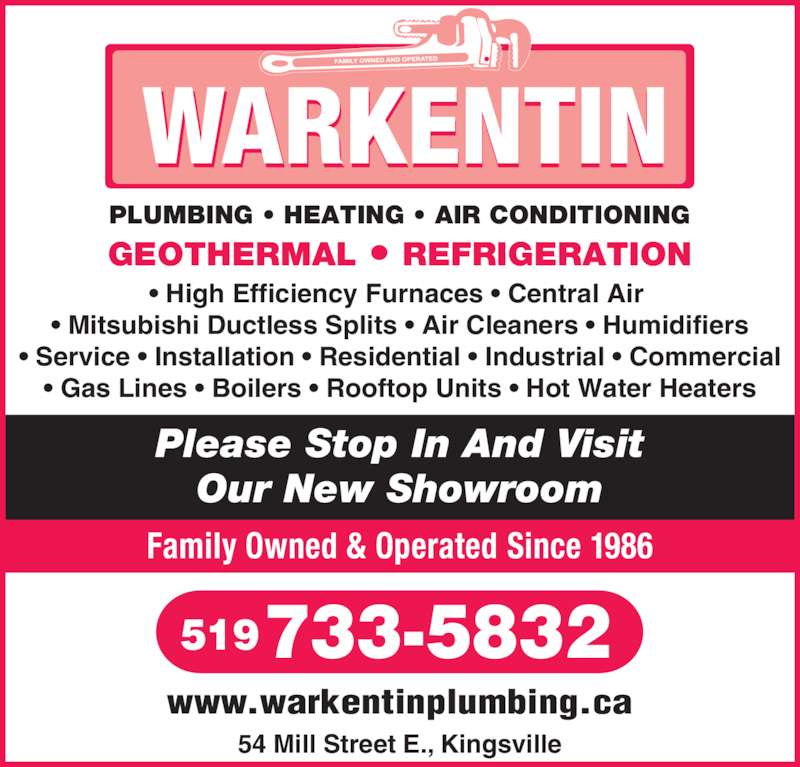 Warkentin Plumbing Heating & Air Conditioning (5197335832) - Display Ad - Family Owned & Operated Since 1986 54 Mill Street E., Kingsville 733-5832519 www.warkentinplumbing.ca PLUMBING • HEATING • AIR CONDITIONING GEOTHERMAL • REFRIGERATION Please Stop In And Visit Our New Showroom • High Efficiency Furnaces • Central Air  • Mitsubishi Ductless Splits • Air Cleaners • Humidifiers • Service • Installation • Residential • Industrial • Commercial • Gas Lines • Boilers • Rooftop Units • Hot Water Heaters