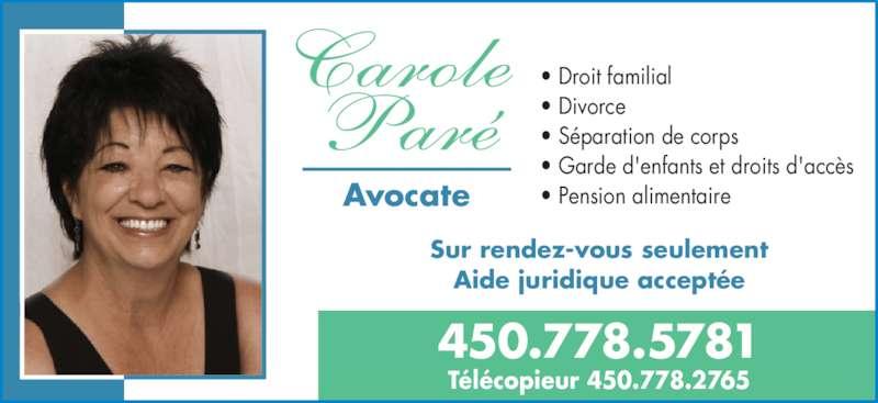 Carole Paré Avocate (450-799-5781) - Annonce illustrée======= - • Droit familial • Divorce • Séparation de corps • Garde d'enfants et droits d'accès • Pension alimentaire 450.778.5781 Télécopieur 450.778.2765 Sur rendez-vous seulement Aide juridique acceptée Avocate