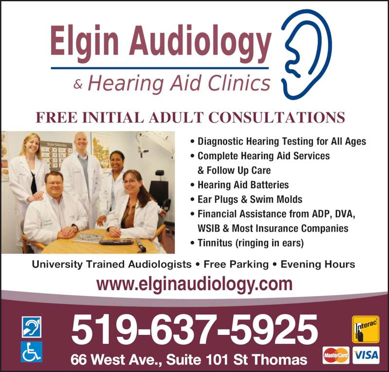 Elgin Audiology Consultants (519-637-5925) - Display Ad - • Ear Plugs & Swim Molds • Financial Assistance from ADP, DVA,    WSIB & Most Insurance Companies • Tinnitus (ringing in ears) 519-637-5925 66 West Ave., Suite 101 St Thomas FREE INITIAL ADULT CONSULTATIONS University Trained Audiologists • Free Parking • Evening Hours www.elginaudiology.com • Diagnostic Hearing Testing for All Ages • Complete Hearing Aid Services    & Follow Up Care • Hearing Aid Batteries