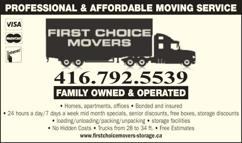 First Choice Movers (9052822323) - Display Ad - • Homes, apartments, offices • Bonded and insured • 24 hours a day/7 days a week mid month specials, senior discounts, free boxes, storage discounts • loading/unloading/packing/unpacking • storage facilities • No Hidden Costs • Trucks from 28 to 34 ft. • Free Estimates www.firstchoicemovers-storage.ca PROFESSIONAL & AFFORDABLE MOVING SERVICE FAMILY OWNED & OPERATED