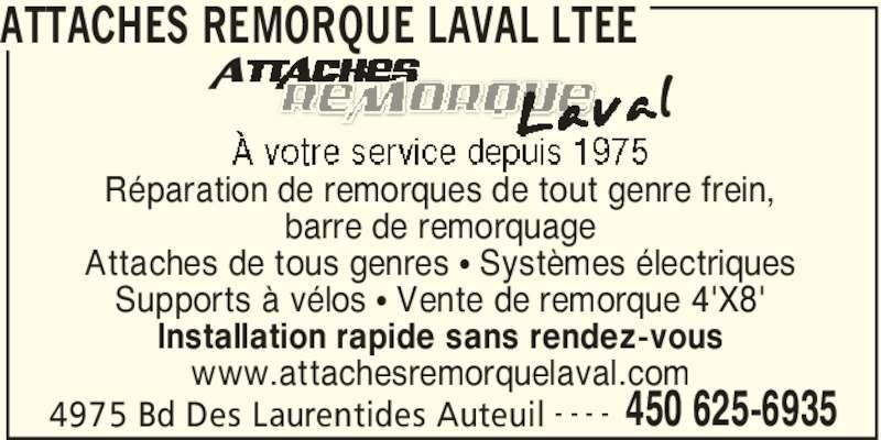 Attaches Remorque Laval Ltée (450-625-6935) - Annonce illustrée======= - 4975 Bd Des Laurentides Auteuil 450 625-6935- - - - Réparation de remorques de tout genre frein, barre de remorquage Attaches de tous genres π Systèmes électriques Supports à vélos π Vente de remorque 4'X8' Installation rapide sans rendez-vous www.attachesremorquelaval.com ATTACHES REMORQUE LAVAL LTEE