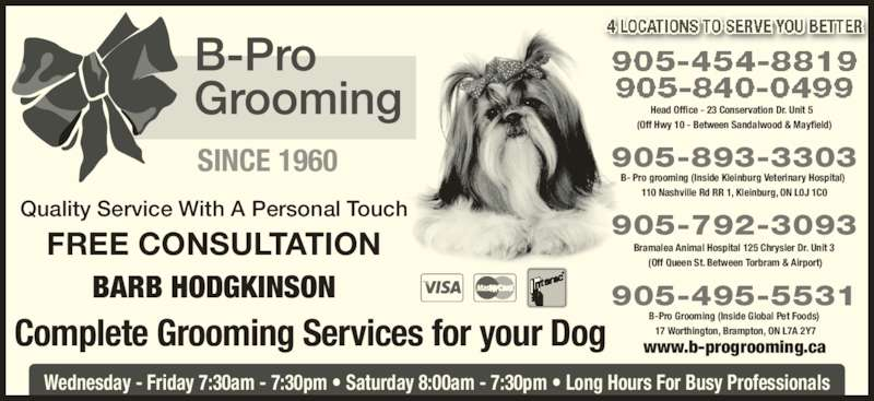 B-Pro Grooming (905-840-0499) - Display Ad - 110 Nashville Rd RR 1, Kleinburg, ON L0J 1C0 905-893-3303 Complete Grooming Services for your Dog Wednesday - Friday 7:30am - 7:30pm • Saturday 8:00am - 7:30pm • Long Hours For Busy Professionals BARB HODGKINSON Quality Service With A Personal Touch FREE CONSULTATION SINCE 1960 Head Office - 23 Conservation Dr. Unit 5   (Off Hwy 10 - Between Sandalwood & Mayfield) 905-792-3093 Bramalea Animal Hospital 125 Chrysler Dr. Unit 3  (Off Queen St. Between Torbram & Airport) www.b-progrooming.ca B-Pro Grooming (Inside Global Pet Foods)  17 Worthington, Brampton, ON L7A 2Y7 905-495-5531 B- Pro grooming (Inside Kleinburg Veterinary Hospital)