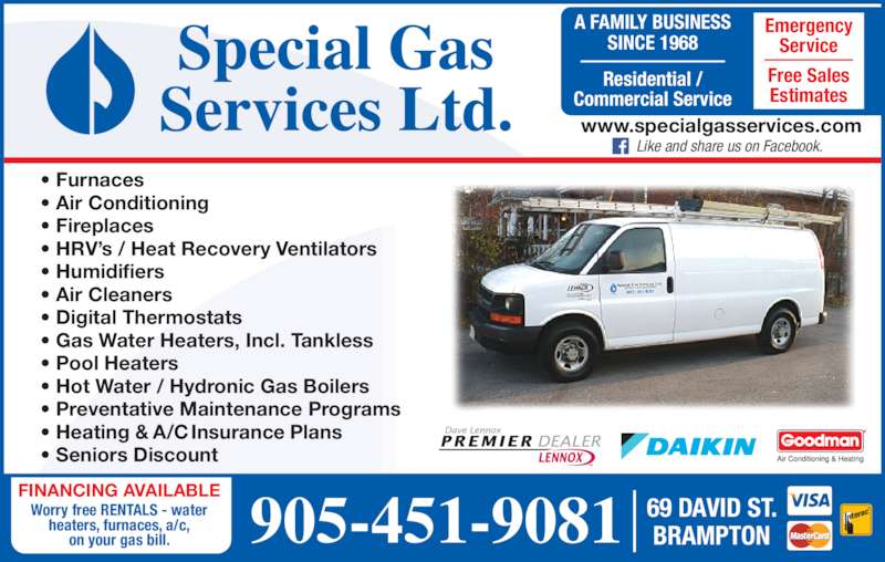 Special Gas Services (905-451-9081) - Display Ad - 69 DAVID ST. BRAMPTON FINANCING AVAILABLE Worry free RENTALS - water heaters, furnaces, a/c, on your gas bill. A FAMILY BUSINESS SINCE 1968 Residential / Commercial Service Emergency Service Free Sales Estimates 905-451-9081 www.specialgasservices.com     Like and share us on Facebook. • Furnaces • Air Conditioning • Fireplaces • HRV's / Heat Recovery Ventilators • Humidifiers • Air Cleaners • Digital Thermostats • Gas Water Heaters, Incl. Tankless • Pool Heaters • Hot Water / Hydronic Gas Boilers • Preventative Maintenance Programs • Heating & A/C Insurance Plans • Seniors Discount