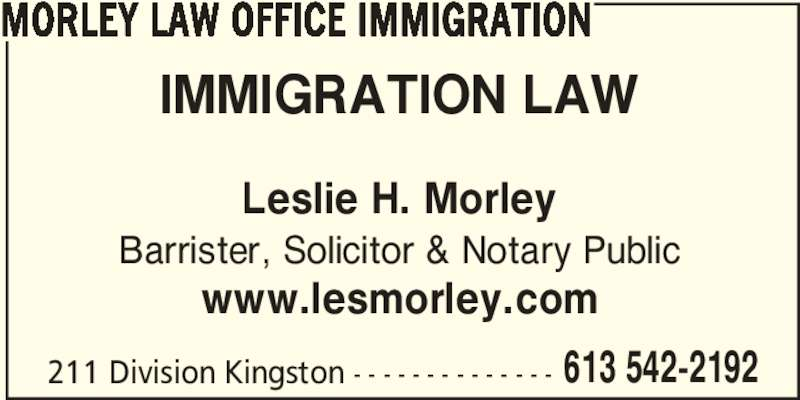 Morley Law Office Immigration (6135422192) - Display Ad - 613 542-2192 MORLEY LAW OFFICE IMMIGRATION IMMIGRATION LAW Leslie H. Morley Barrister, Solicitor & Notary Public www.lesmorley.com 211 Division Kingston - - - - - - - - - - - - - -