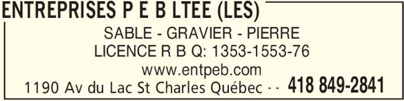 Les Entreprises P E B Ltée (4188492841) - Annonce illustrée======= - ENTREPRISES P E B LTEE (LES) 1190 Av du Lac St Charles Québec 418 849-2841- - SABLE - GRAVIER - PIERRE LICENCE R B Q: 1353-1553-76 www.entpeb.com