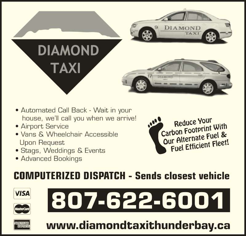 Call Diamond Taxi (807-622-6001) - Display Ad - • Automated Call Back - Wait in your    house, we'll call you when we arrive! • Airport Service • Vans & Wheelchair Accessible Upon Request • Stags, Weddings & Events • Advanced Bookings Reduce Your Carbon Footp rint With Our Alternat e Fuel &     Fuel Effici ent Fleet! 807-622-6001 www.diamondtaxithunderbay.ca COMPUTERIZED DISPATCH - Sends closest vehicle