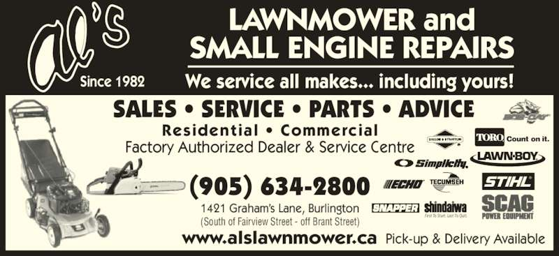 Al's Lawnmower Small Engine Repairs (905-634-2800) - Display Ad - SALES • SERVICE • PARTS • ADVICE Pick-up & Delivery Available (905) 634-2800 1421 Graham's Lane, Burlington (South of Fairview Street - off Brant Street) www.alslawnmower.ca Count on it. ® Residential • Commercial Factory Authorized Dealer & Service Centre LAWNMOWER and SMALL ENGINE REPAIRS We service all makes... including yours!Since 1982 First To Start. Last To Quit.