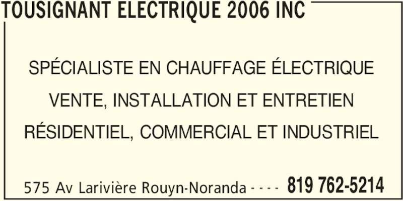 Tousignant Électrique 2006 Inc (819-762-5214) - Annonce illustrée======= - SPÉCIALISTE EN CHAUFFAGE ÉLECTRIQUE VENTE, INSTALLATION ET ENTRETIEN RÉSIDENTIEL, COMMERCIAL ET INDUSTRIEL TOUSIGNANT ELECTRIQUE 2006 INC 575 Av Larivière Rouyn-Noranda 819 762-5214- - - -