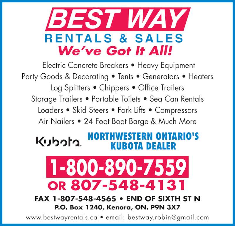 Best Way Rentals & Sales (807-548-4131) - Display Ad - FAX 1-807-548-4565 • END OF SIXTH ST N P.O. Box 1240, Kenora, ON. P9N 3X7 NORTHWESTERN ONTARIO'S KUBOTA DEALER  Electric Concrete Breakers • Heavy Equipment R E N TA L S  &  S A L E S BEST WAY We've Got It All! OR 807-548-4131 1-800-890-7559 Party Goods & Decorating • Tents • Generators • Heaters Log Splitters • Chippers • Office Trailers Storage Trailers • Portable Toilets • Sea Can Rentals Loaders • Skid Steers • Fork Lifts • Compressors Air Nailers • 24 Foot Boat Barge & Much More