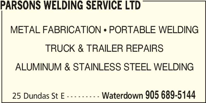 Parsons Welding Service Ltd (905-689-5144) - Display Ad - METAL FABRICATION π PORTABLE WELDING TRUCK & TRAILER REPAIRS ALUMINUM & STAINLESS STEEL WELDING 25 Dundas St E - - - - - - - - - Waterdown 905 689-5144 PARSONS WELDING SERVICE LTD
