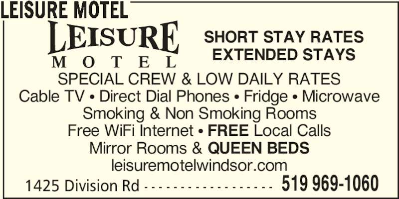Leisure Motel (519-969-1060) - Display Ad - LEISURE MOTEL SPECIAL CREW & LOW DAILY RATES Cable TV π Direct Dial Phones π Fridge π Microwave Smoking & Non Smoking Rooms Free WiFi Internet π FREE Local Calls Mirror Rooms & QUEEN BEDS leisuremotelwindsor.com 1425 Division Rd - - - - - - - - - - - - - - - - - - 519 969-1060 SHORT STAY RATES EXTENDED STAYS
