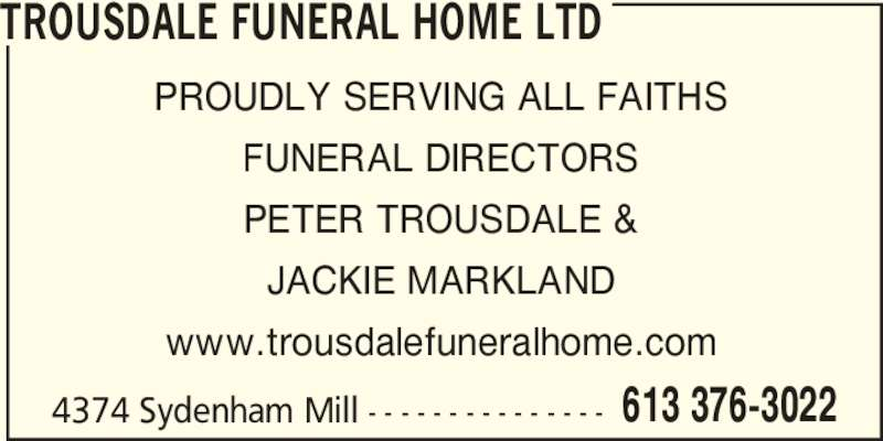 Trousdale Funeral Home Ltd (613-376-3022) - Display Ad - TROUSDALE FUNERAL HOME LTD 4374 Sydenham Mill - - - - - - - - - - - - - - - PROUDLY SERVING ALL FAITHS FUNERAL DIRECTORS PETER TROUSDALE & JACKIE MARKLAND www.trousdalefuneralhome.com 613 376-3022