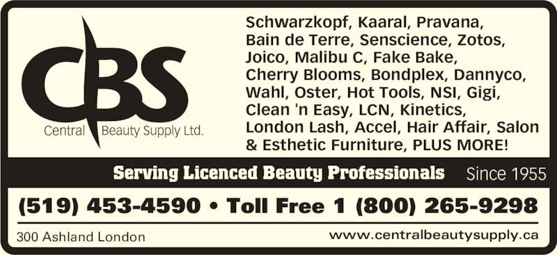 Central Beauty Supply Ltd. (519-453-4590) - Display Ad - www.centralbeautysupply.ca300 Ashland London (519) 453-4590 • Toll Free 1 (800) 265-9298 Serving Licenced Beauty Professionals Schwarzkopf, Kaaral, Pravana,  Bain de Terre, Senscience, Zotos,  Joico, Malibu C, Fake Bake,  Cherry Blooms, Bondplex, Dannyco,  Wahl, Oster, Hot Tools, NSI, Gigi,  Clean 'n Easy, LCN, Kinetics,  London Lash, Accel, Hair Affair, Salon & Esthetic Furniture, PLUS MORE! Since 1955