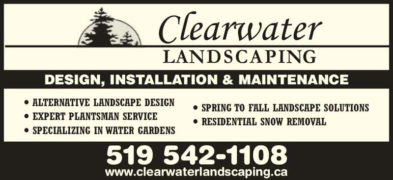 Clearwater Landscaping (519-542-1108) - Display Ad - • ALTERNATIVE LANDSCAPE DESIGN • EXPERT PLANTSMAN SERVICE 519 542-1108 www.clearwaterlandscaping.ca • SPECIALIZING IN WATER GARDENS • SPRING TO FALL LANDSCAPE SOLUTIONS • RESIDENTIAL SNOW REMOVAL DESIGN, INSTALLATION & MAINTENANCE