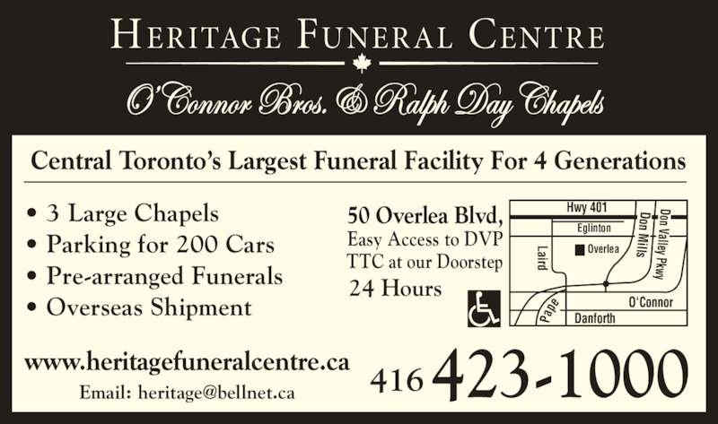 Heritage Funeral Centre (416-423-1000) - Display Ad - HERITAGE FUNER AL CENTRE Central Toronto's Largest Funeral Facility For 4 Generations www.heritagefuneralcentre.ca • 3 Large Chapels • Parking for 200 Cars • Pre-arranged Funerals • Overseas Shipment Hwy 401 Eglinton Overlea Danforth Laird O'Connor Don M ills Don Valley Pkwy Pa pe 50 Overlea Blvd, Easy Access to DVP TTC at our Doorstep 24 Hours Laird