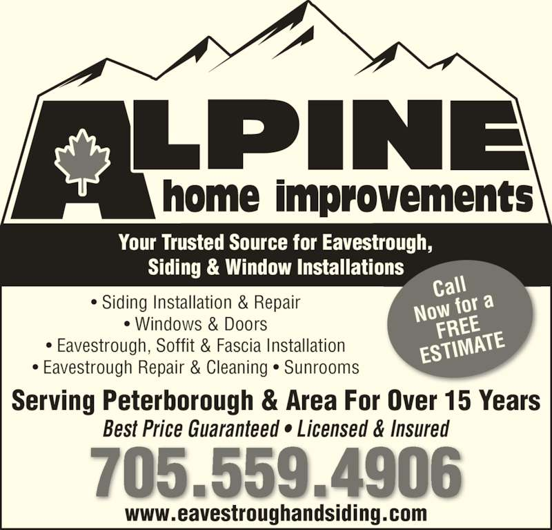 Alpine Home Improvements (7055594906) - Display Ad - 705.559.4906 Your Trusted Source for Eavestrough, Siding & Window Installations Best Price Guaranteed • Licensed & Insured Call Now for  a FREE ESTIMA TE Serving Peterborough & Area For Over 15 Years www.eavestroughandsiding.com • Siding Installation & Repair • Windows & Doors • Eavestrough, Soffit & Fascia Installation • Eavestrough Repair & Cleaning • Sunrooms