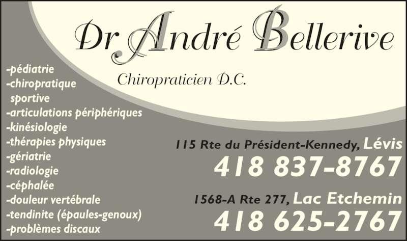 Bellerive André Dr (418-837-8767) - Annonce illustrée======= - A BDr ndré ellerive  Chiropraticien D.C. -pédiatrie -chiropratique  sportive -articulations périphériques -kinésiologie -thérapies physiques -gériatrie -radiologie -céphalée -douleur vertébrale -tendinite (épaules-genoux) -problèmes discaux 418 837-8767 115 Rte du Président-Kennedy, Lévis 418 625-2767 1568-A Rte 277, Lac Etchemin