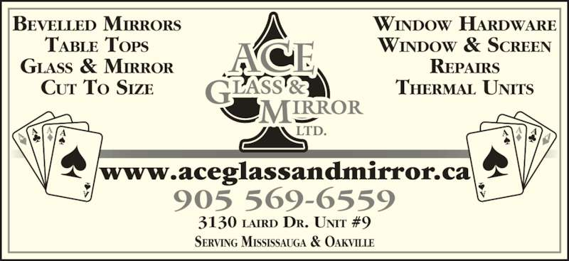 Ace Glass & Mirror Ltd (905-569-6559) - Display Ad - 905 569-6559 www.aceglassandmirror.ca 3130 LAIRD DR. UNIT #9 BEVELLED MIRRORS TABLE TOPS GLASS & MIRROR CUT TO SIZE WINDOW HARDWARE WINDOW & SCREEN REPAIRS THERMAL UNITS SERVING MISSISSAUGA & OAKVILLE